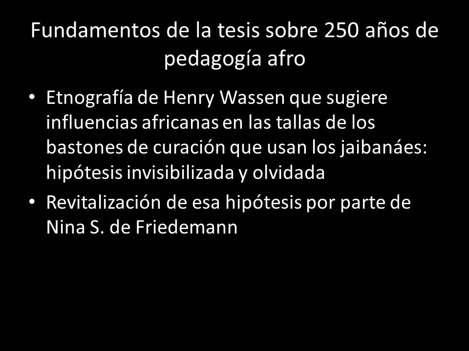 Fundamentos de la tesis sobre 250 años de pedagogía afro Etnografía de Henry Wassen que sugiere influencias africanas en las tallas de los bastones de curación que usan los jaibanáes: hipótesis invisibilizada y olvidada Revitalización de esa hipótesis por parte de Nina S.