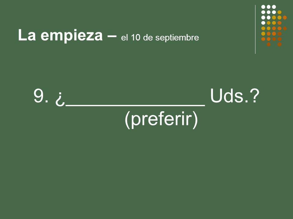 La empieza – el 10 de septiembre 9. ¿_____________ Uds.? (preferir)