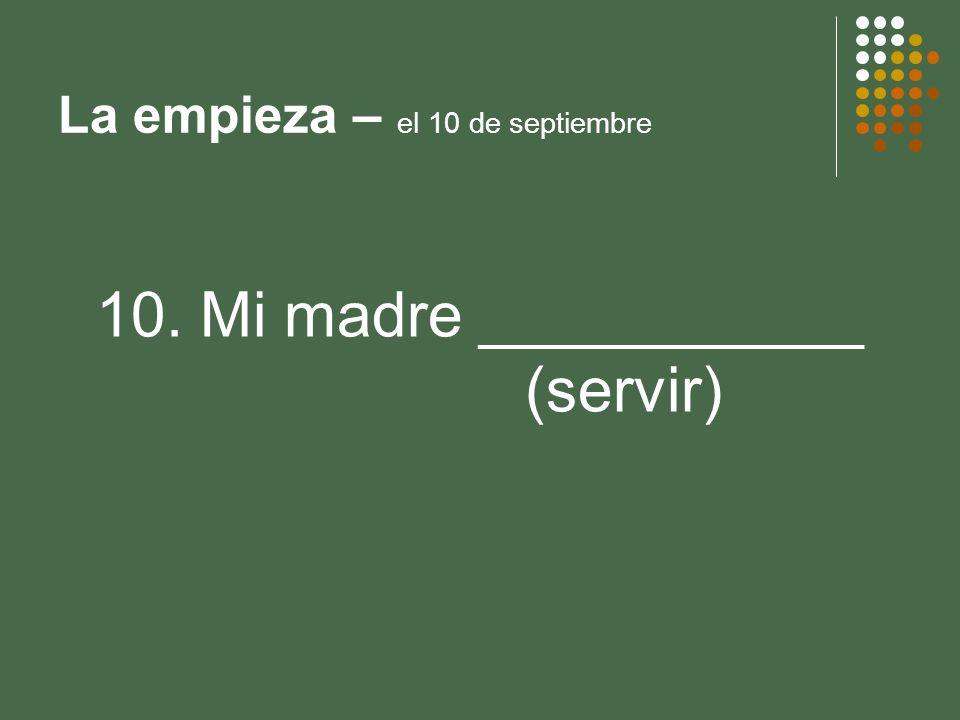 La empieza – el 10 de septiembre 10. Mi madre ___________ (servir)