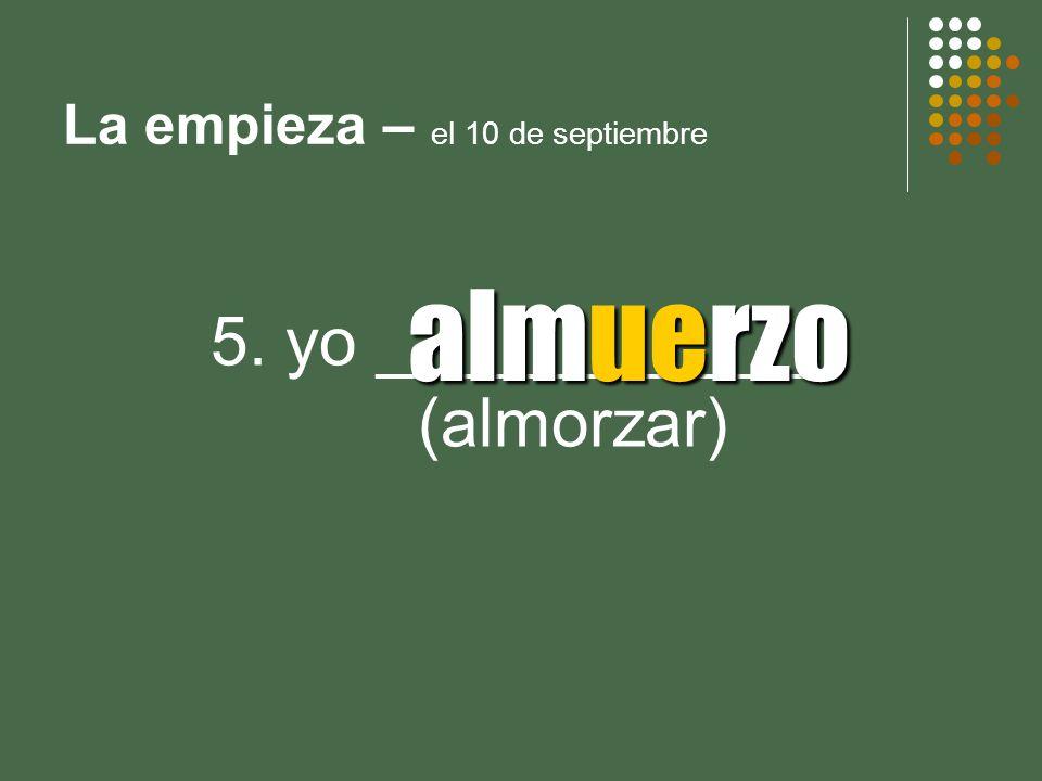 La empieza – el 10 de septiembre 5. yo ____________ (almorzar) almuerzo