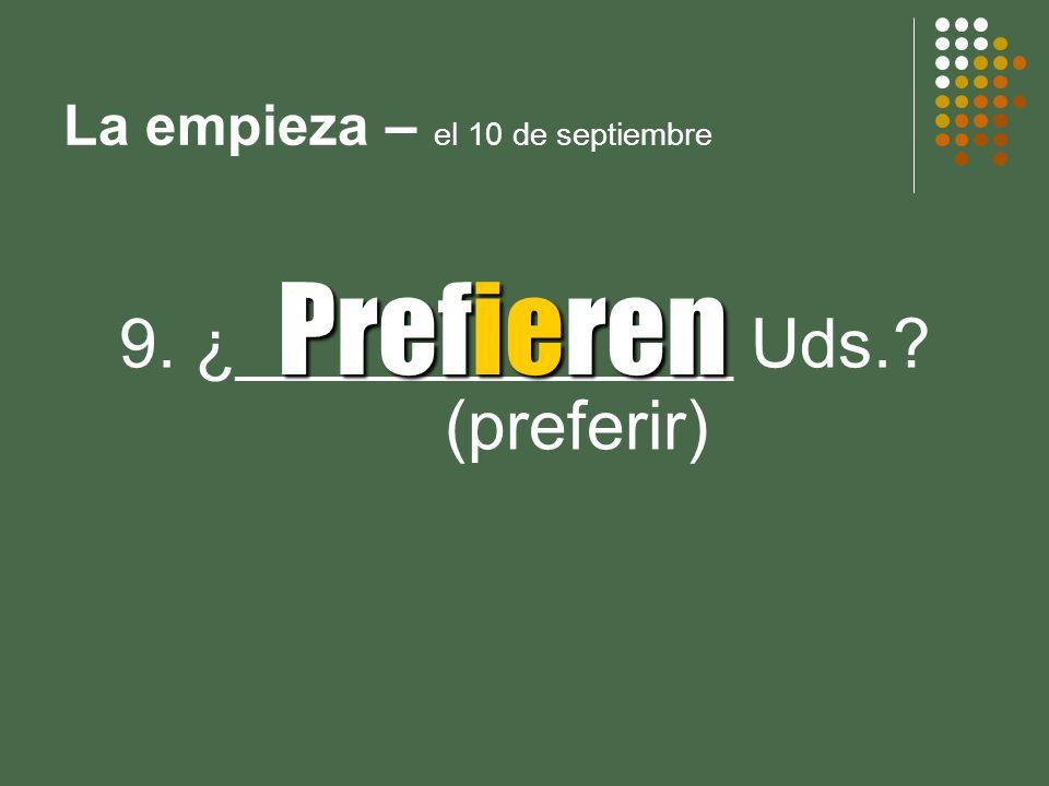 La empieza – el 10 de septiembre 9. ¿_____________ Uds.? (preferir) Prefieren