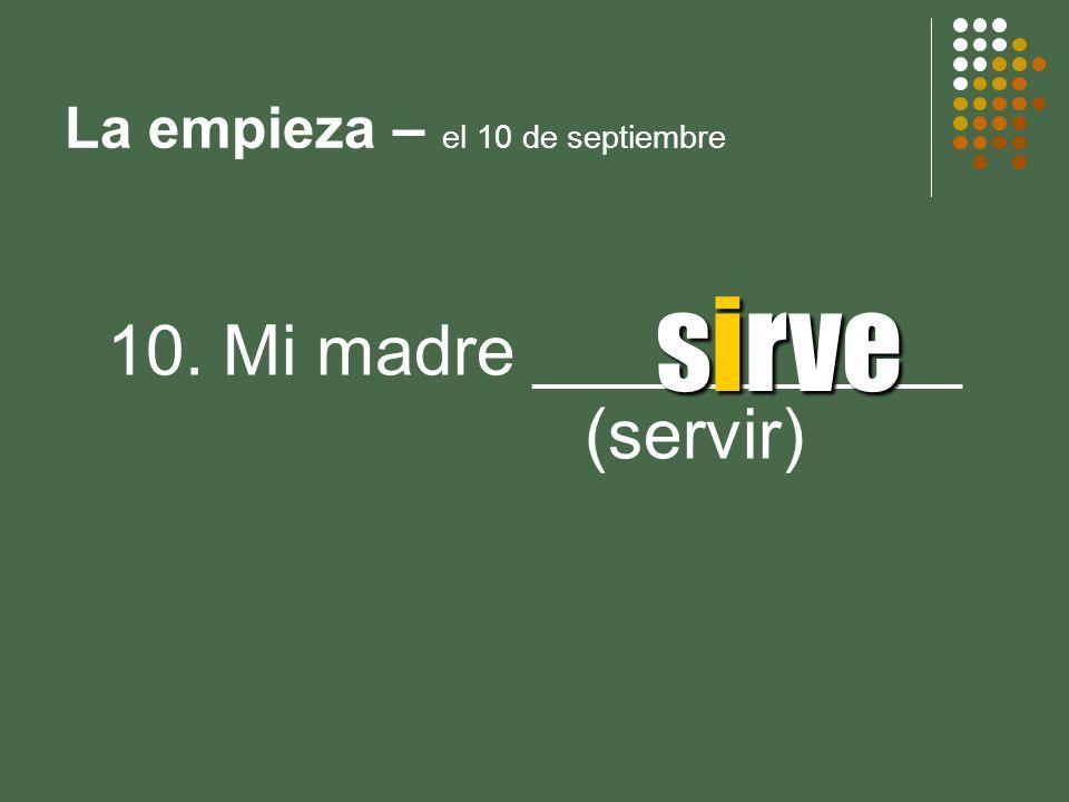 La empieza – el 10 de septiembre 10. Mi madre ___________ (servir) sirve
