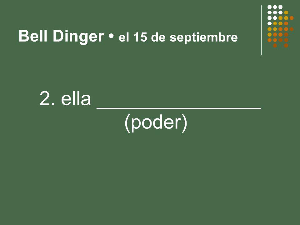 Bell Dinger el 15 de septiembre 2. ella _______________ (poder)