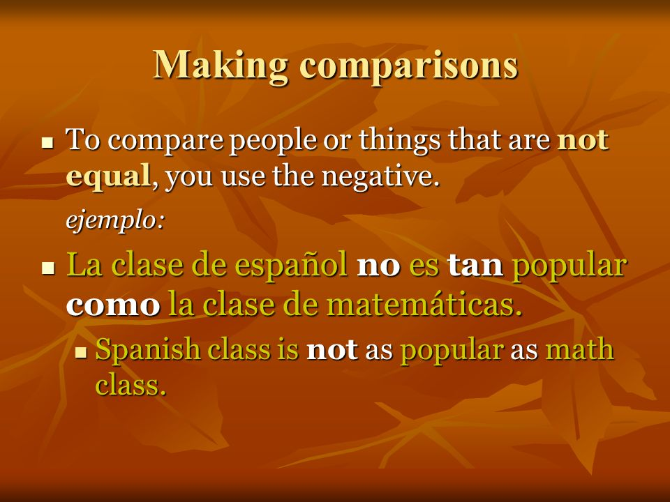Making comparisons To compare people or things that are equal to one another, you use: To compare people or things that are equal to one another, you use: tan+ adjective + como (as + adjective + as) ejemplo: La clase de español es tan popular como la clase de matemáticas.