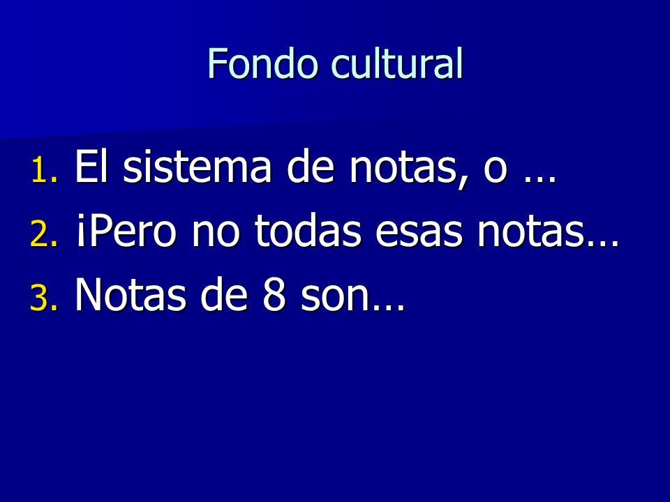 Fondo cultural 1. El sistema de notas, o … 2. ¡Pero no todas esas notas… 3. Notas de 8 son…