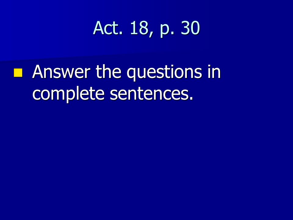 Act. 18, p. 30 Answer the questions in complete sentences.