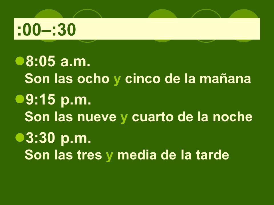 :00–:30 8:05 a.m. Son las ocho y cinco de la mañana 9:15 p.m. Son las nueve y cuarto de la noche 3:30 p.m. Son las tres y media de la tarde