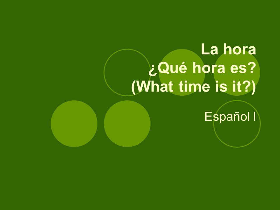 La hora ¿Qué hora es? (What time is it?) Español I