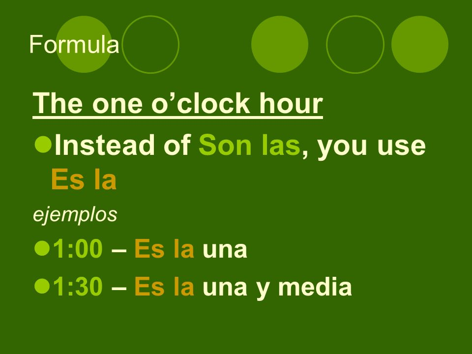 Formula The one oclock hour Instead of Son las, you use Es la ejemplos 1:00 – Es la una 1:30 – Es la una y media
