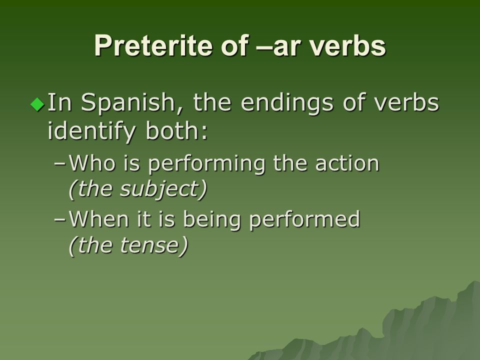 Preterite of –ar verbs In Spanish, the endings of verbs identify both: In Spanish, the endings of verbs identify both: –Who is performing the action (the subject) –When it is being performed (the tense)