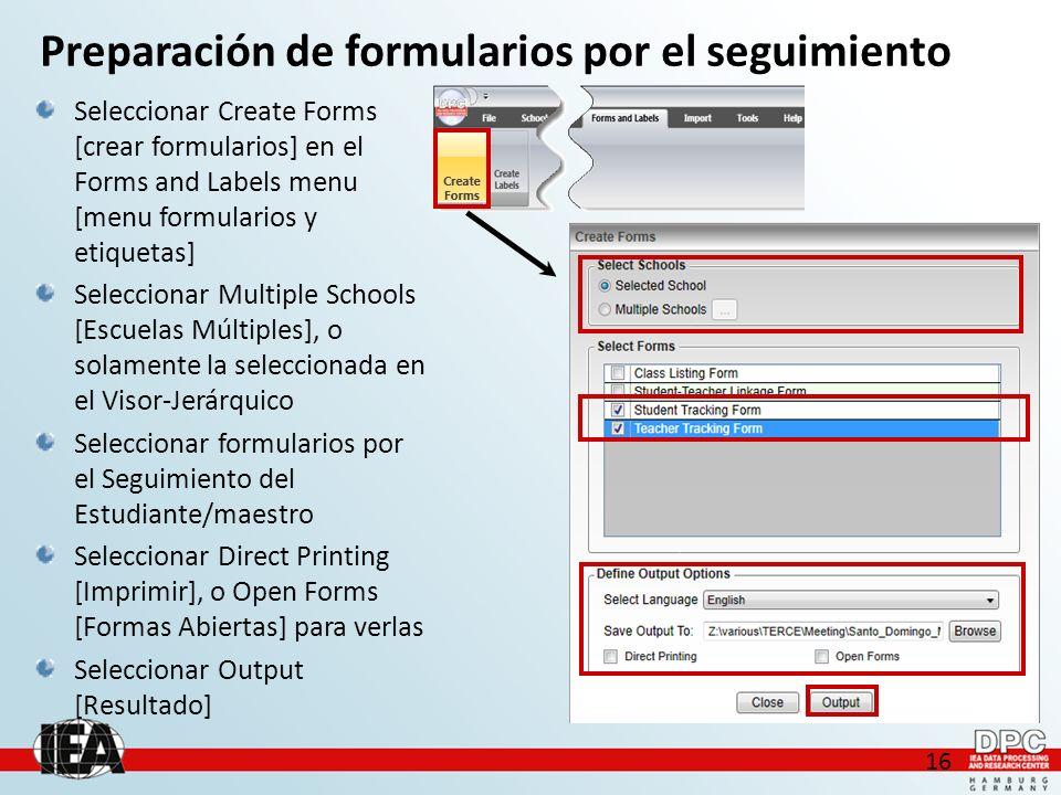 16 Seleccionar Create Forms [crear formularios] en el Forms and Labels menu [menu formularios y etiquetas] Seleccionar Multiple Schools [Escuelas Múltiples], o solamente la seleccionada en el Visor-Jerárquico Seleccionar formularios por el Seguimiento del Estudiante/maestro Seleccionar Direct Printing [Imprimir], o Open Forms [Formas Abiertas] para verlas Seleccionar Output [Resultado] Preparación de formularios por el seguimiento