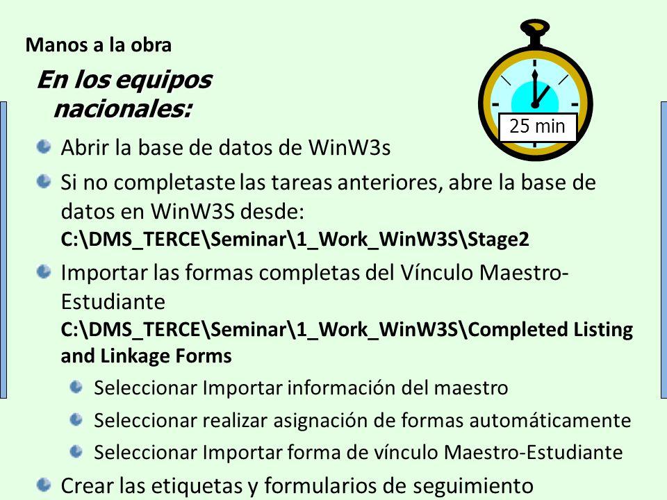 Manos a la obra 25 min En los equipos nacionales: Abrir la base de datos de WinW3s Si no completaste las tareas anteriores, abre la base de datos en WinW3S desde: C:\DMS_TERCE\Seminar\1_Work_WinW3S\Stage2 Importar las formas completas del Vínculo Maestro- Estudiante C:\DMS_TERCE\Seminar\1_Work_WinW3S\Completed Listing and Linkage Forms Seleccionar Importar información del maestro Seleccionar realizar asignación de formas automáticamente Seleccionar Importar forma de vínculo Maestro-Estudiante Crear las etiquetas y formularios de seguimiento