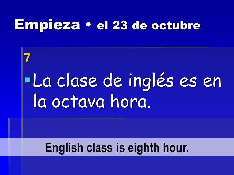 Empieza el 23 de octubre 6 La clase de ciencias sociales es en la tercera hora.