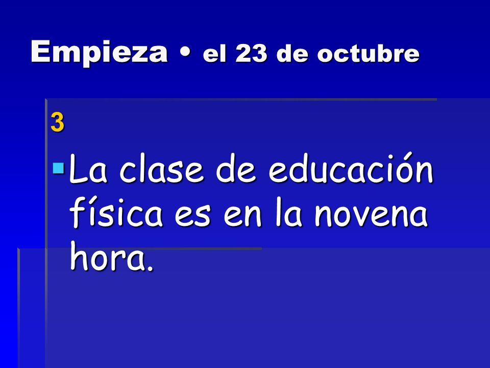 Empieza el 23 de octubre 2 La clase de español es en la sexta hora.