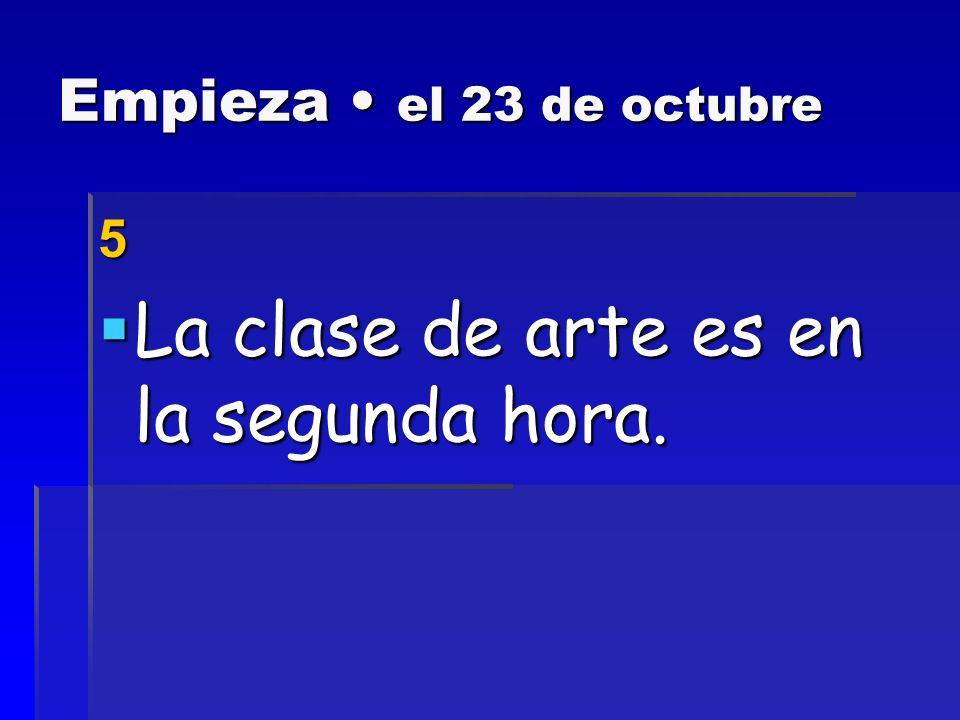 Empieza el 23 de octubre 5 La clase de arte es en la segunda hora.