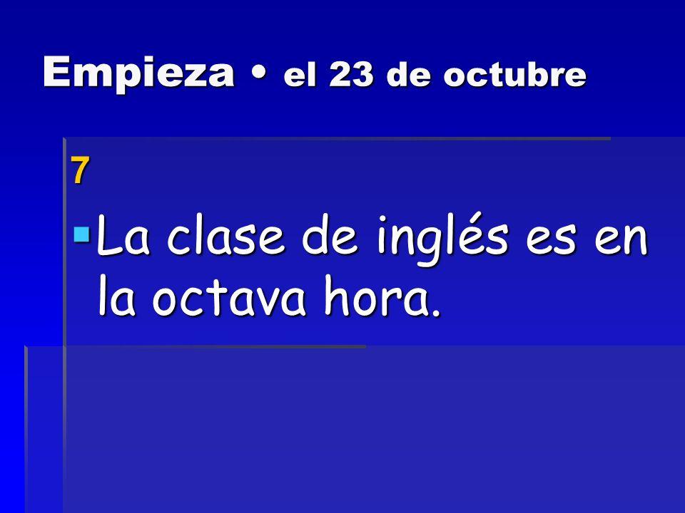 Empieza el 23 de octubre 7 La clase de inglés es en la octava hora.