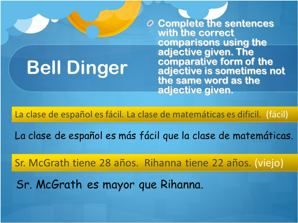 Bell Dinger Complete the sentences with the correct comparisons using the adjective given. The comparative form of the adjective is sometimes not the