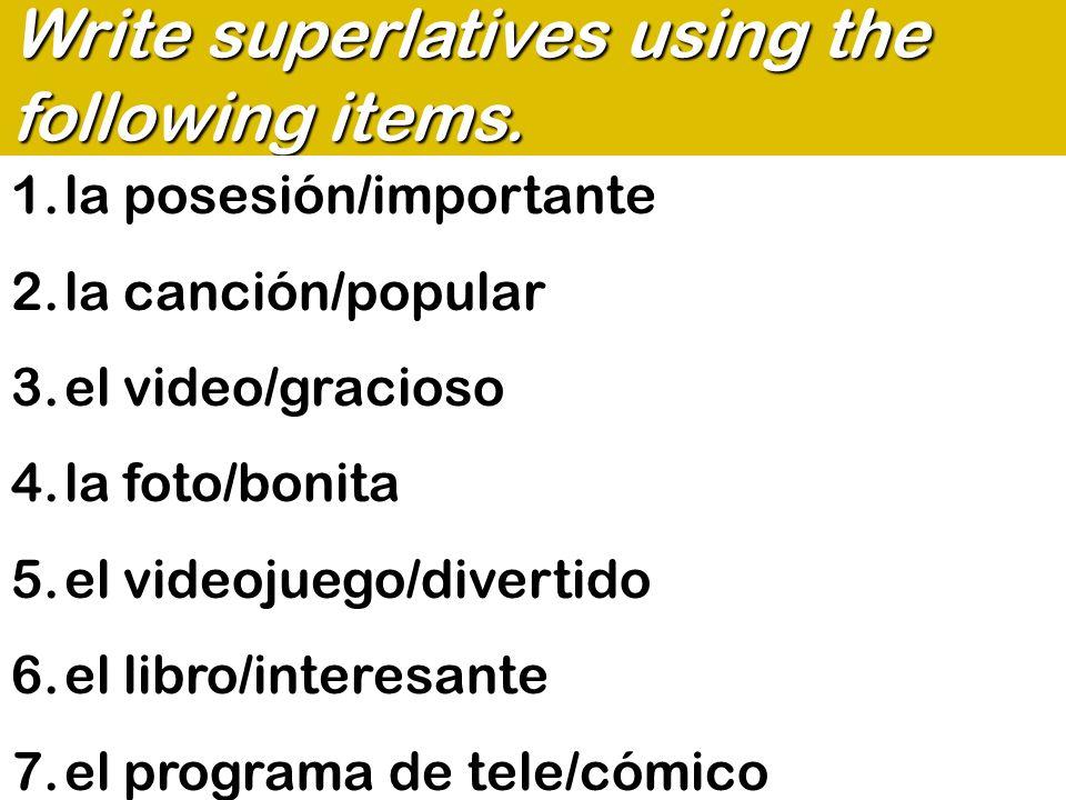 Write superlatives using the following items. 1.la posesión/importante 2.la canción/popular 3.el video/gracioso 4.la foto/bonita 5.el videojuego/diver