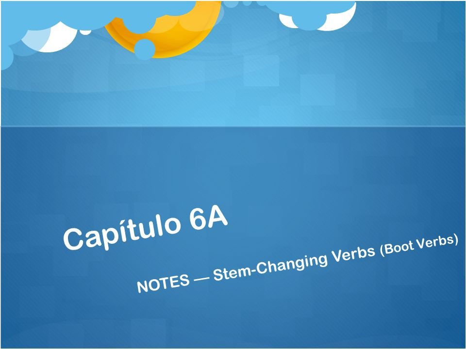 Capítulo 6A NOTES Stem-Changing Verbs (Boot Verbs)