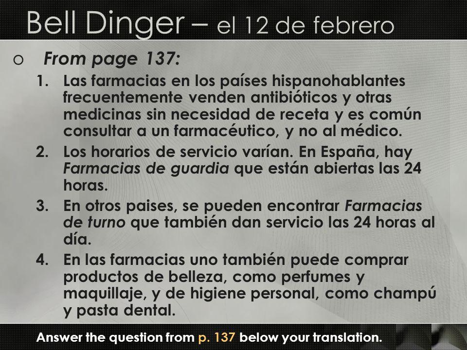 Bell Dinger – el 12 de febrero o From page 137: 1.Las farmacias en los países hispanohablantes frecuentemente venden antibióticos y otras medicinas sin necesidad de receta y es común consultar a un farmacéutico, y no al médico.