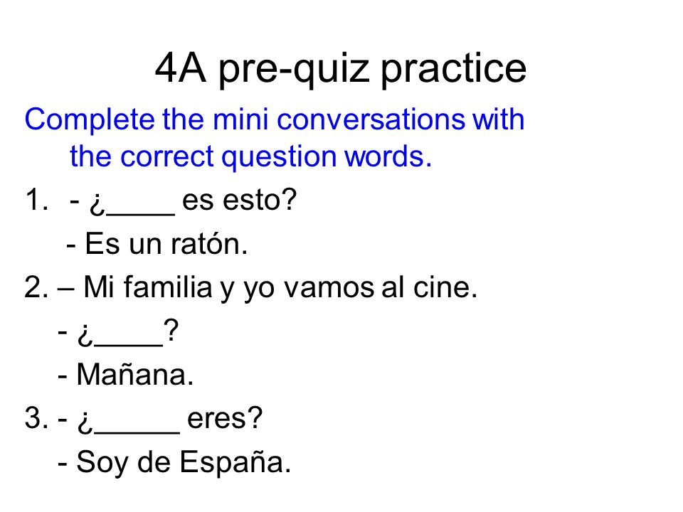 4A pre-quiz practice Complete the mini conversations with the correct question words.