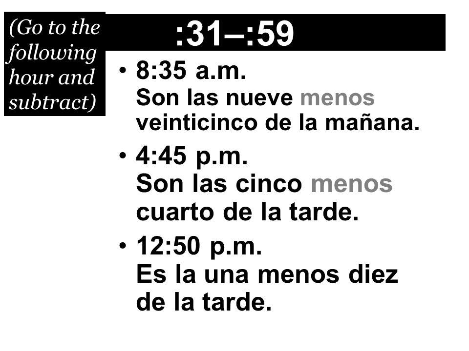 :31–:59 8:35 a.m. Son las nueve menos veinticinco de la mañana. 4:45 p.m. Son las cinco menos cuarto de la tarde. 12:50 p.m. Es la una menos diez de l