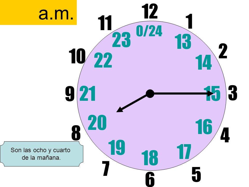 12 6 3 9 1 2 17 4 11 10 7 8 1521 13 14 5 16 23 22 19 20 0/24 18 a.m. Son las ocho y cuarto de la mañana.
