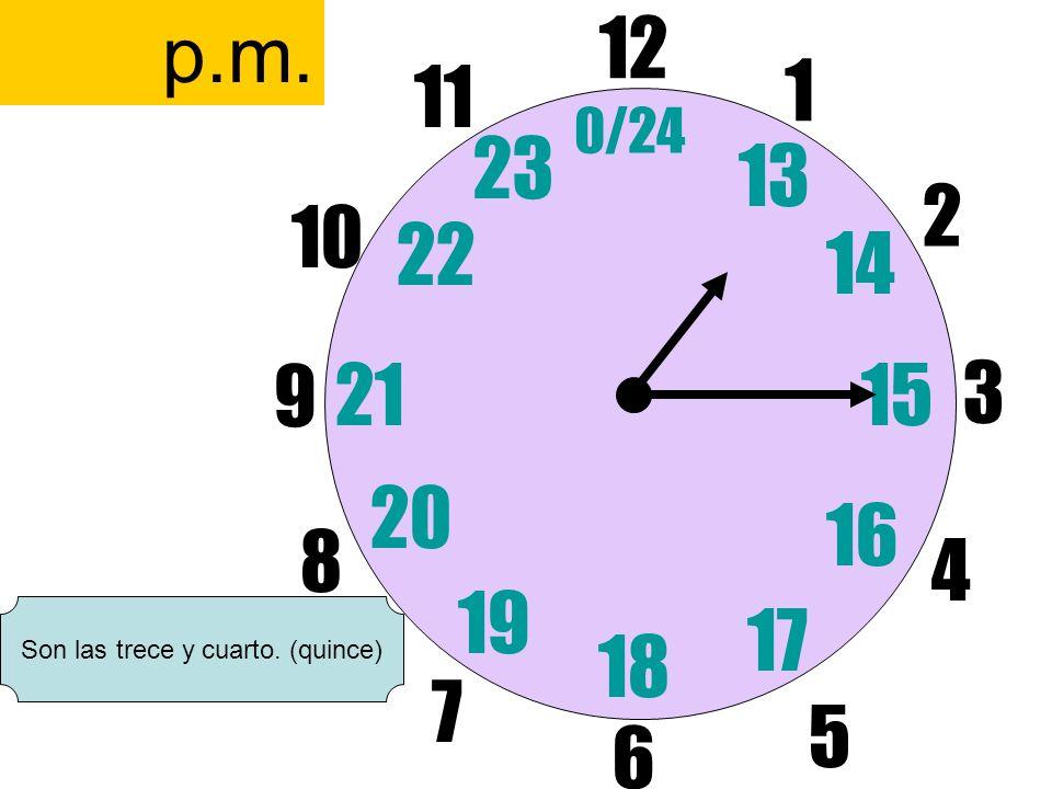 12 6 3 9 1 2 17 4 11 10 7 8 1521 13 14 5 16 23 22 19 20 0/24 18 p.m. Son las trece y cuarto. (quince)
