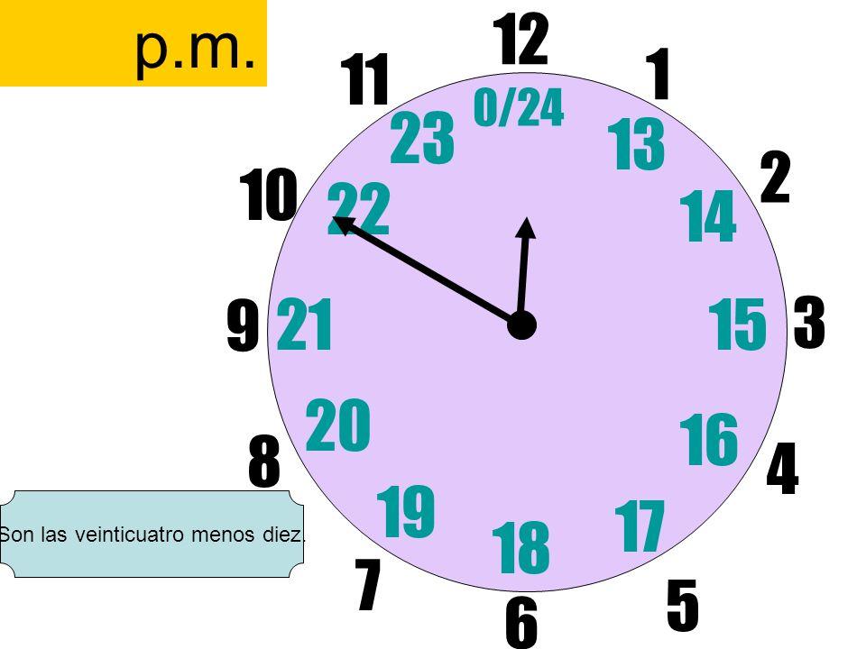 12 6 3 9 1 2 17 4 11 10 7 8 1521 13 14 5 16 23 22 19 20 0/24 18 p.m. Son las veinticuatro menos diez.