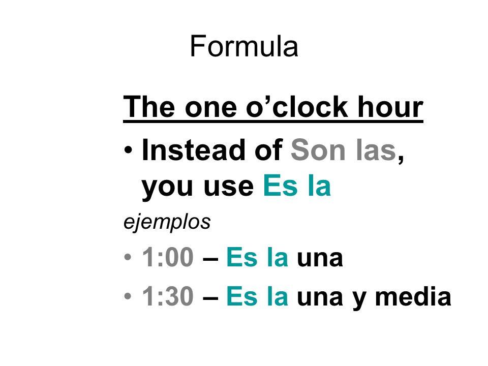 Formula The one oclock hour Instead of Son las, you use Es la ejemplos 1:00 – Es la una 1:30 – Es la una y media