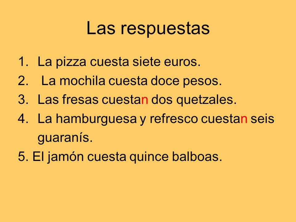 Las respuestas 1.La pizza cuesta siete euros. 2. La mochila cuesta doce pesos.