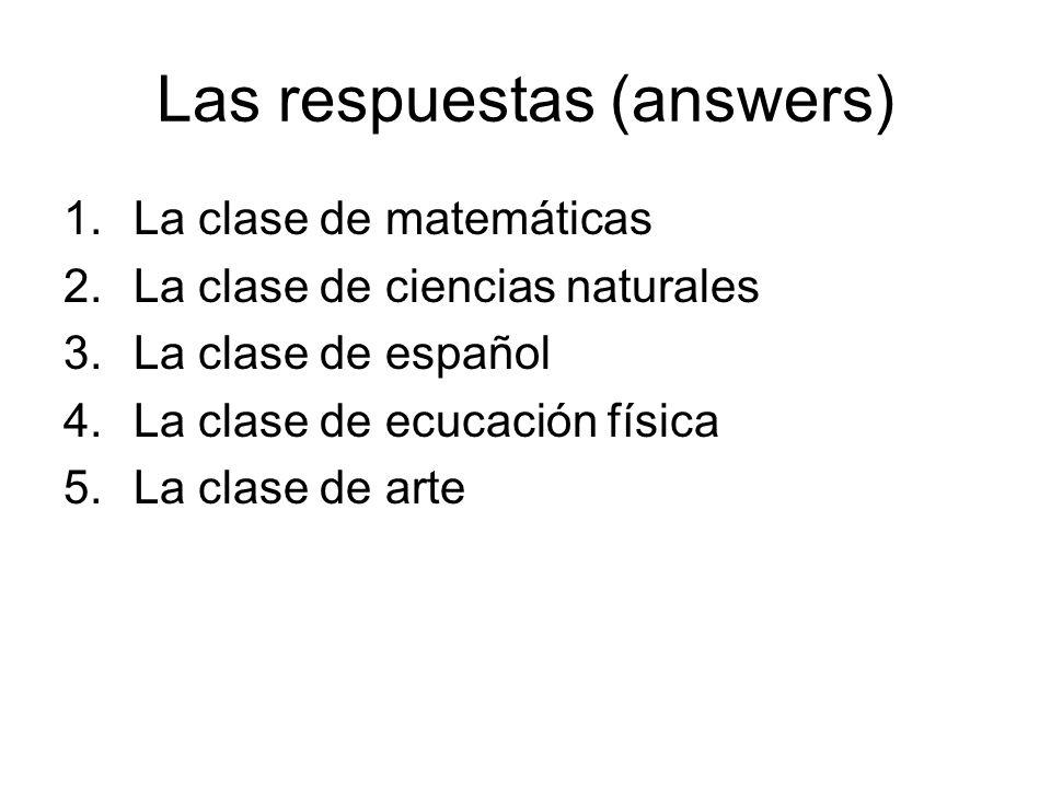 Las respuestas (answers) 1.La clase de matemáticas 2.La clase de ciencias naturales 3.La clase de español 4.La clase de ecucación física 5.La clase de