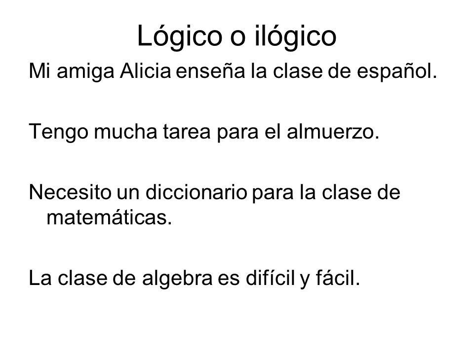 Lógico o ilógico Mi amiga Alicia enseña la clase de español. Tengo mucha tarea para el almuerzo. Necesito un diccionario para la clase de matemáticas.