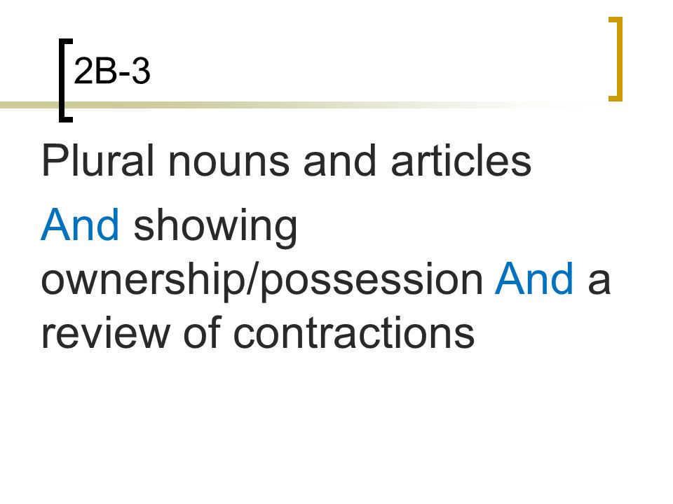 2B-3 Plural nouns and articles And showing ownership/possession And a review of contractions