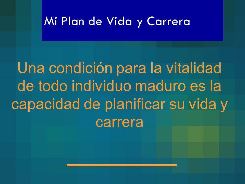 Mi Plan de Vida y Carrera Una condición para la vitalidad de todo individuo maduro es la capacidad de planificar su vida y carrera