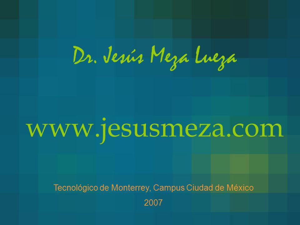 Dr. Jesús Meza Lueza www.jesusmeza.com Tecnológico de Monterrey, Campus Ciudad de México 2007