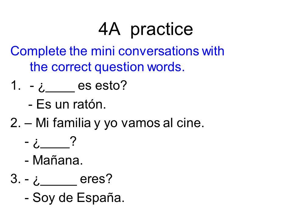 4A practice Complete the mini conversations with the correct question words. 1.- ¿____ es esto? - Es un ratón. 2. – Mi familia y yo vamos al cine. - ¿
