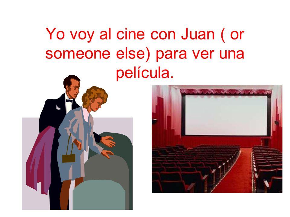 Yo voy al cine con Juan ( or someone else) para ver una película.