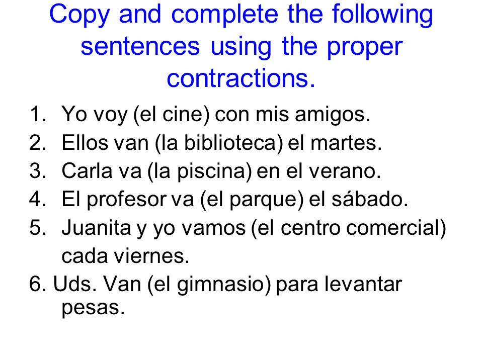 Copy and complete the following sentences using the proper contractions. 1.Yo voy (el cine) con mis amigos. 2.Ellos van (la biblioteca) el martes. 3.C
