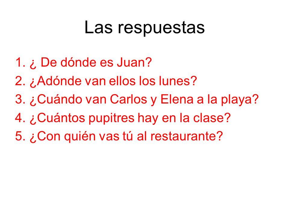 Las respuestas 1. ¿ De dónde es Juan? 2. ¿Adónde van ellos los lunes? 3. ¿Cuándo van Carlos y Elena a la playa? 4. ¿Cuántos pupitres hay en la clase?