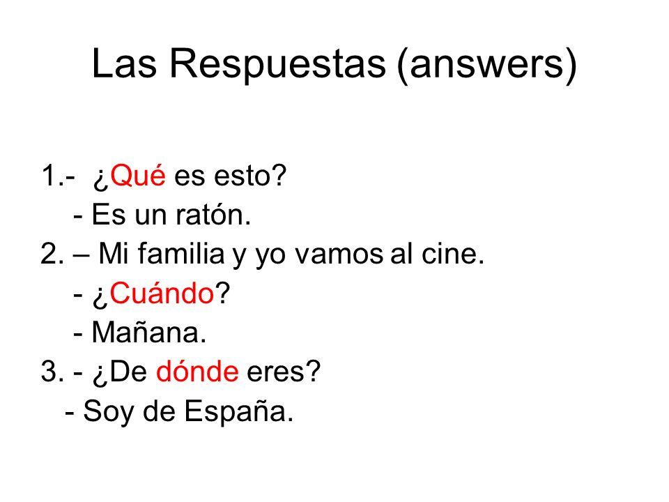 Las Respuestas (answers) 1.- ¿Qué es esto? - Es un ratón. 2. – Mi familia y yo vamos al cine. - ¿Cuándo? - Mañana. 3. - ¿De dónde eres? - Soy de Españ