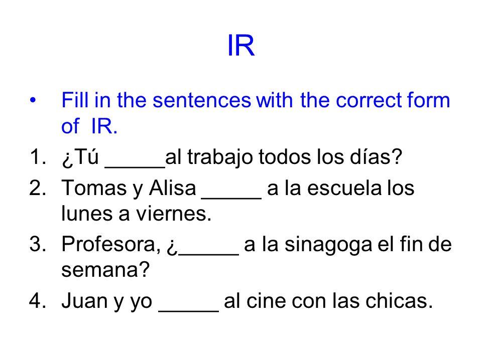 IR Fill in the sentences with the correct form of IR. 1.¿Tú _____al trabajo todos los días? 2.Tomas y Alisa _____ a la escuela los lunes a viernes. 3.