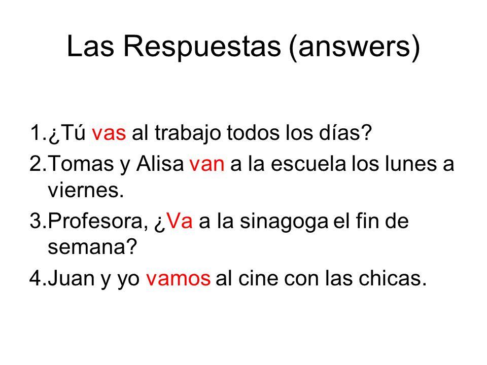 Las Respuestas (answers) 1.¿Tú vas al trabajo todos los días? 2.Tomas y Alisa van a la escuela los lunes a viernes. 3.Profesora, ¿Va a la sinagoga el
