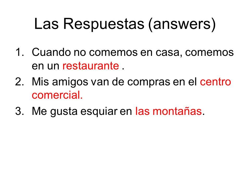 Las Respuestas (answers) 1.Cuando no comemos en casa, comemos en un restaurante. 2.Mis amigos van de compras en el centro comercial. 3.Me gusta esquia