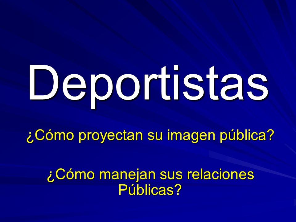 Deportistas ¿Cómo proyectan su imagen pública ¿Cómo manejan sus relaciones Públicas