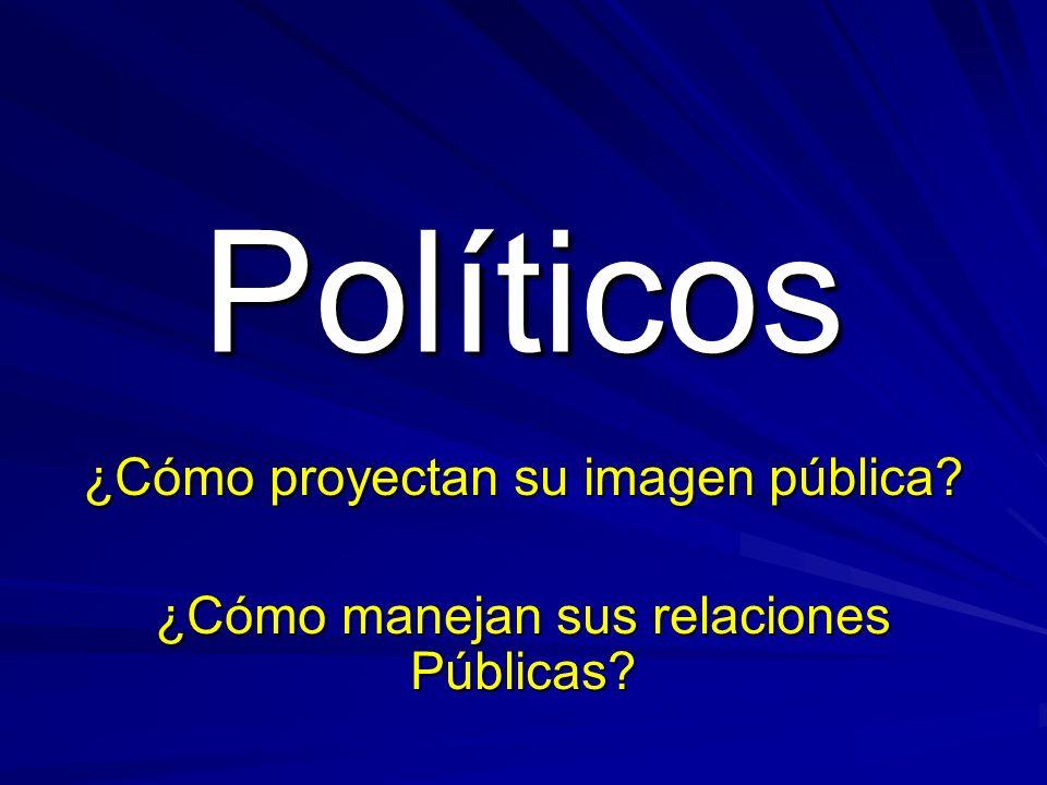 Políticos ¿Cómo proyectan su imagen pública ¿Cómo manejan sus relaciones Públicas