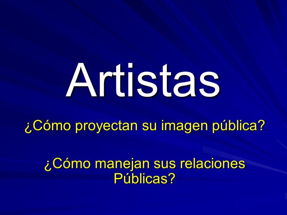 Artistas ¿Cómo proyectan su imagen pública ¿Cómo manejan sus relaciones Públicas