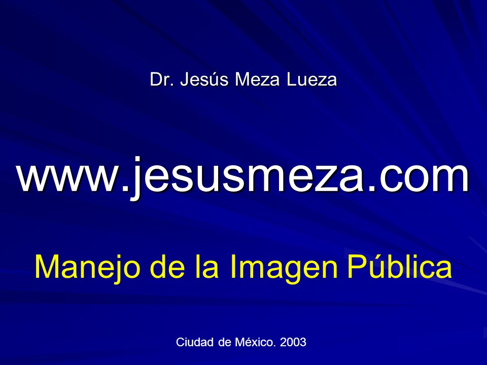 Dr. Jesús Meza Lueza www.jesusmeza.com Manejo de la Imagen Pública Ciudad de México. 2003
