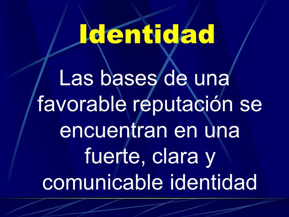Identidad Las bases de una favorable reputación se encuentran en una fuerte, clara y comunicable identidad