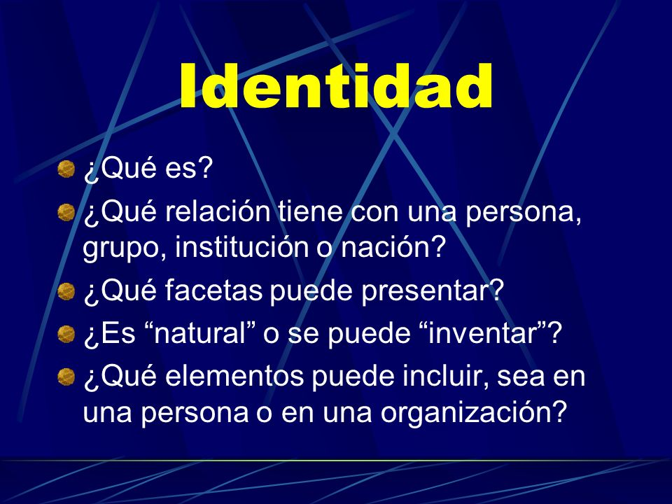 Identidad ¿Qué es? ¿Qué relación tiene con una persona, grupo, institución o nación? ¿Qué facetas puede presentar? ¿Es natural o se puede inventar? ¿Q